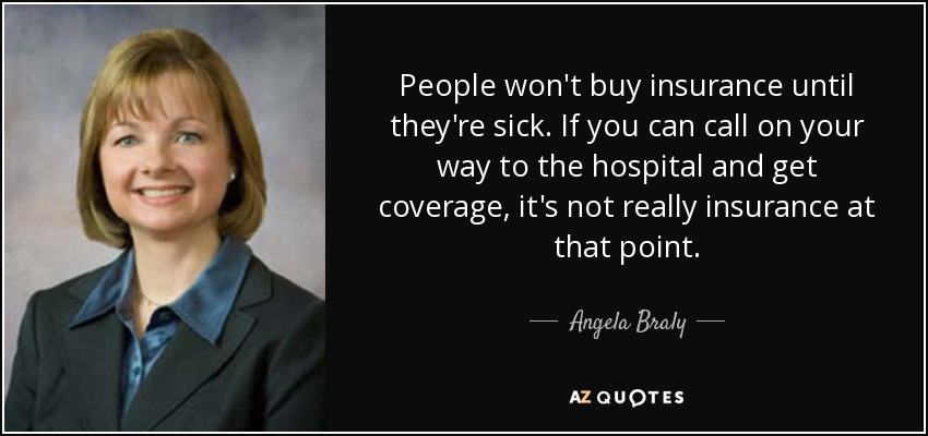 People won't buy insurance until they're sick. If you can call on your way to the hospital and get coverage, it's not really insurance at that point. - Angela Braly