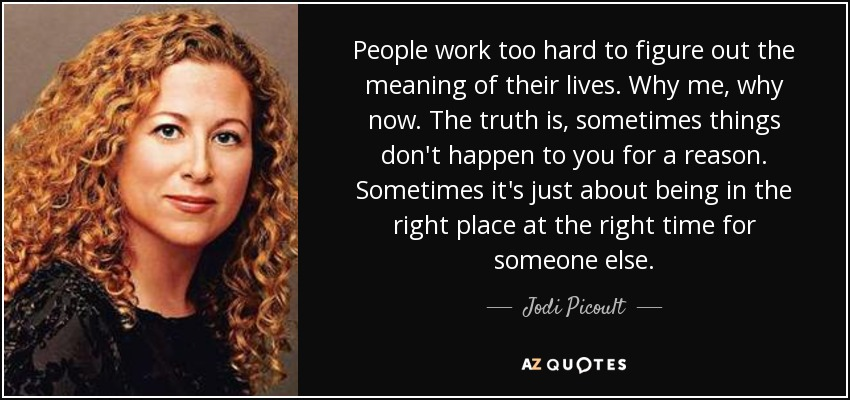 People work too hard to figure out the meaning of their lives. Why me, why now. The truth is, sometimes things don't happen to you for a reason. Sometimes it's just about being in the right place at the right time for someone else. - Jodi Picoult