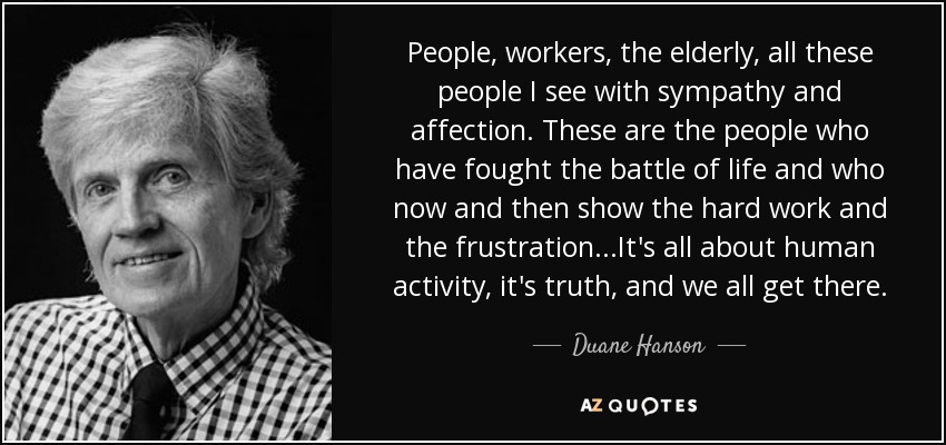People, workers, the elderly, all these people I see with sympathy and affection. These are the people who have fought the battle of life and who now and then show the hard work and the frustration ...It's all about human activity, it's truth, and we all get there. - Duane Hanson