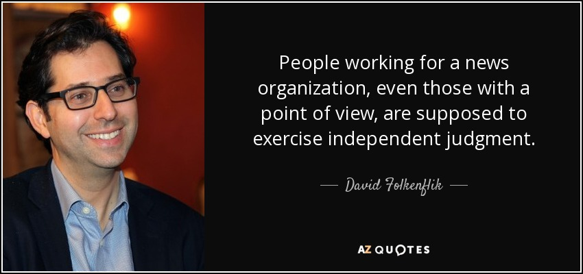 People working for a news organization, even those with a point of view, are supposed to exercise independent judgment. - David Folkenflik