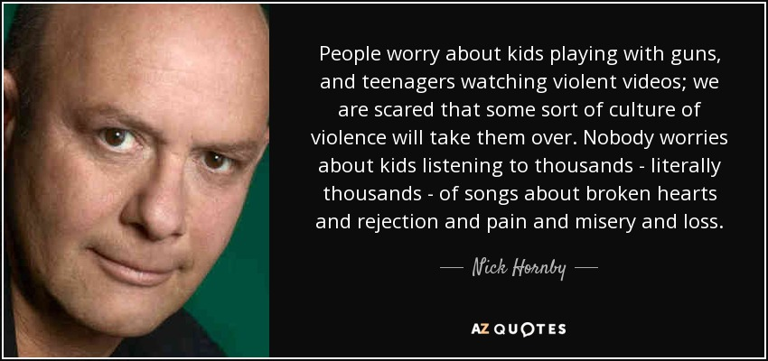 People worry about kids playing with guns, and teenagers watching violent videos; we are scared that some sort of culture of violence will take them over. Nobody worries about kids listening to thousands - literally thousands - of songs about broken hearts and rejection and pain and misery and loss. - Nick Hornby