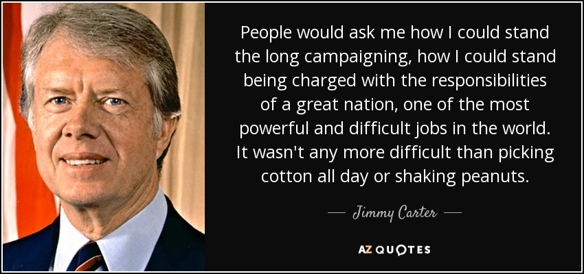 People would ask me how I could stand the long campaigning, how I could stand being charged with the responsibilities of a great nation, one of the most powerful and difficult jobs in the world. It wasn't any more difficult than picking cotton all day or shaking peanuts. - Jimmy Carter