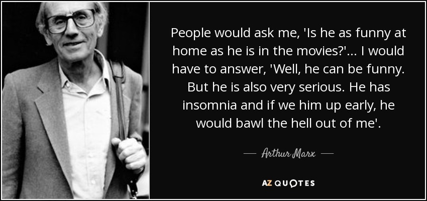 People would ask me, 'Is he as funny at home as he is in the movies?' ... I would have to answer, 'Well, he can be funny. But he is also very serious. He has insomnia and if we him up early, he would bawl the hell out of me'. - Arthur Marx
