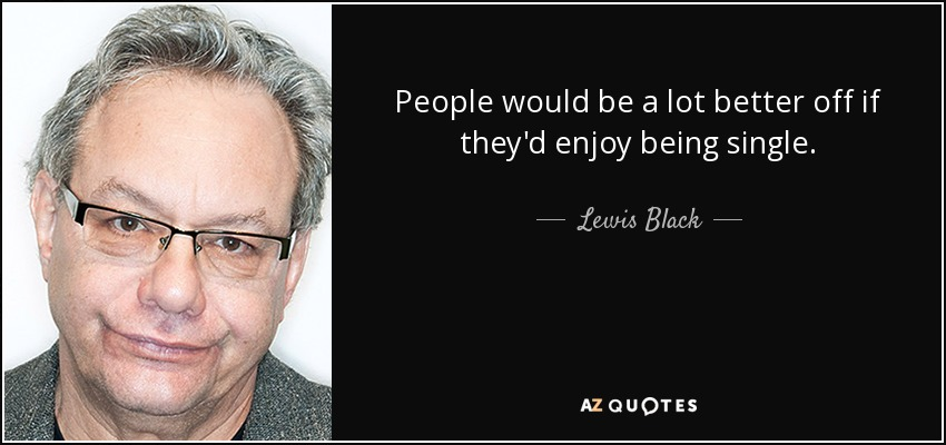 People would be a lot better off if they'd enjoy being single. - Lewis Black