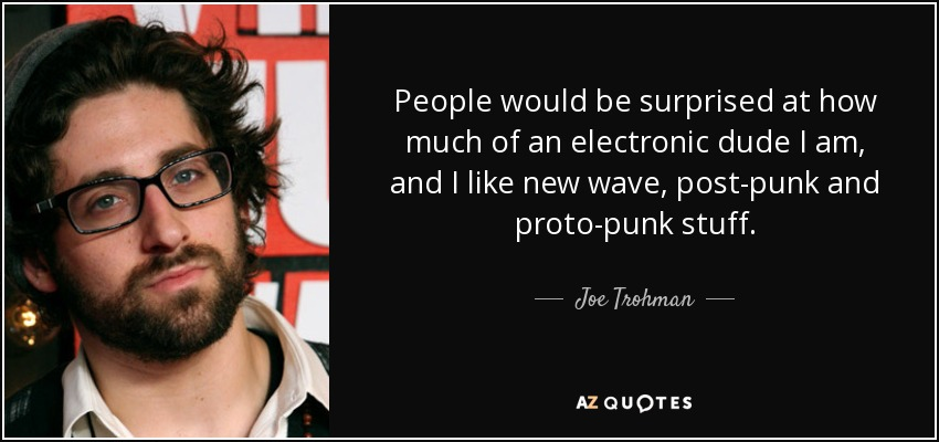 People would be surprised at how much of an electronic dude I am, and I like new wave, post-punk and proto-punk stuff. - Joe Trohman
