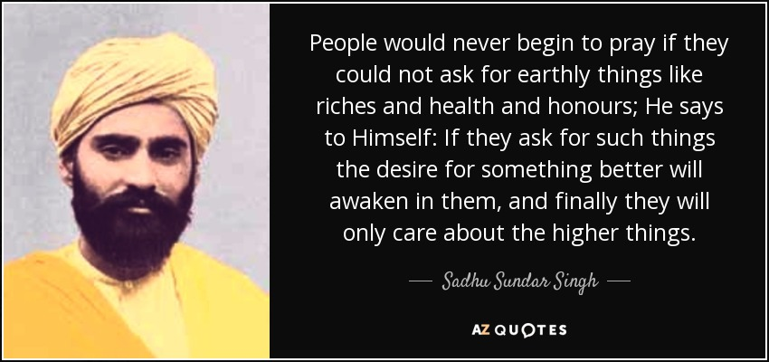 People would never begin to pray if they could not ask for earthly things like riches and health and honours; He says to Himself: If they ask for such things the desire for something better will awaken in them, and finally they will only care about the higher things. - Sadhu Sundar Singh