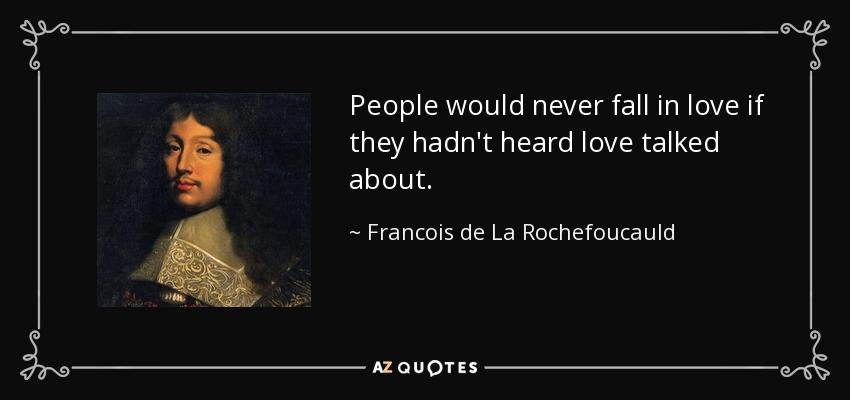 People would never fall in love if they hadn't heard love talked about. - Francois de La Rochefoucauld