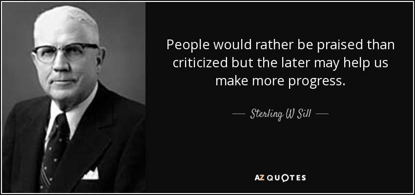 People would rather be praised than criticized but the later may help us make more progress. - Sterling W Sill