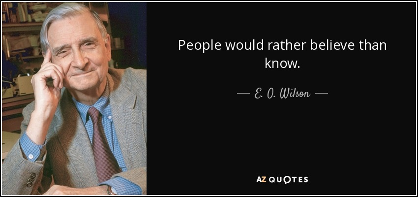 People would rather believe than know. - E. O. Wilson