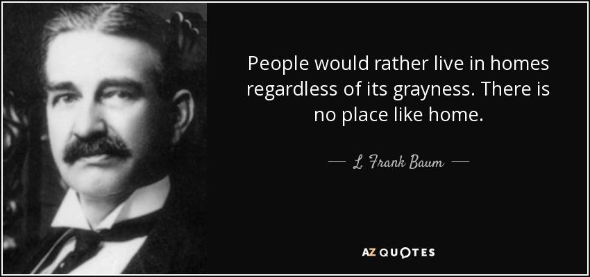 People would rather live in homes regardless of its grayness. There is no place like home. - L. Frank Baum