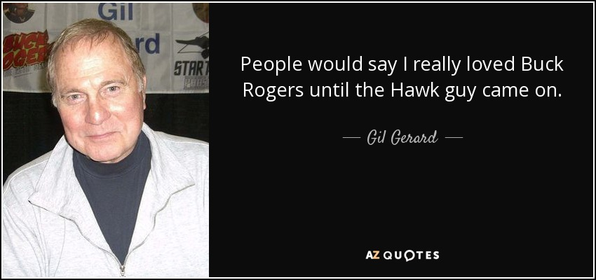 People would say I really loved Buck Rogers until the Hawk guy came on. - Gil Gerard