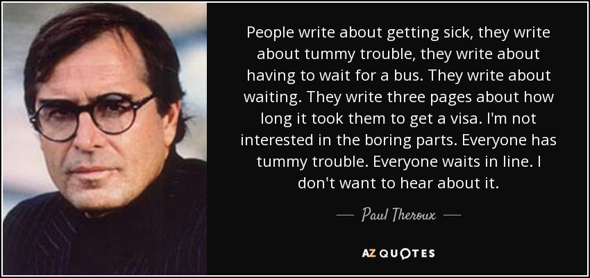 People write about getting sick, they write about tummy trouble, they write about having to wait for a bus. They write about waiting. They write three pages about how long it took them to get a visa. I'm not interested in the boring parts. Everyone has tummy trouble. Everyone waits in line. I don't want to hear about it. - Paul Theroux