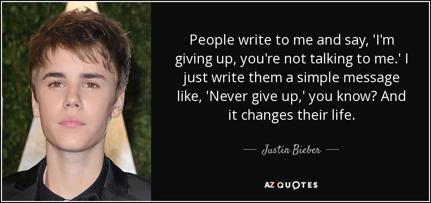 People write to me and say, 'I'm giving up, you're not talking to me.' I just write them a simple message like, 'Never give up,' you know? And it changes their life. - Justin Bieber