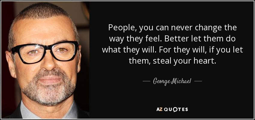 People, you can never change the way they feel. Better let them do what they will. For they will, if you let them, steal your heart. - George Michael