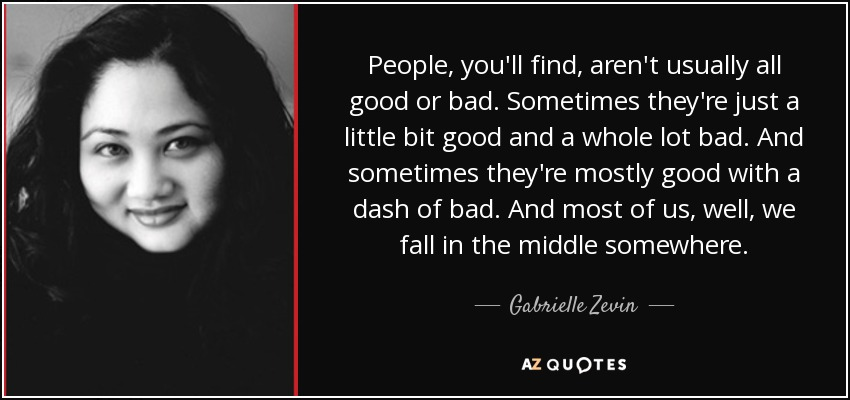 People, you'll find, aren't usually all good or bad. Sometimes they're just a little bit good and a whole lot bad. And sometimes they're mostly good with a dash of bad. And most of us, well, we fall in the middle somewhere. - Gabrielle Zevin