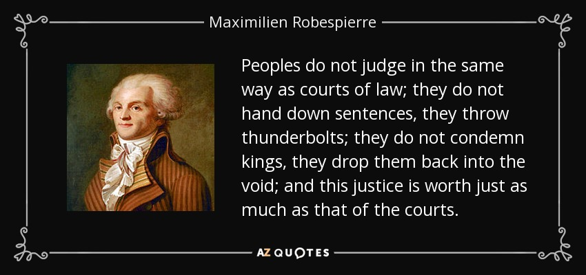 Peoples do not judge in the same way as courts of law; they do not hand down sentences, they throw thunderbolts; they do not condemn kings, they drop them back into the void; and this justice is worth just as much as that of the courts. - Maximilien Robespierre