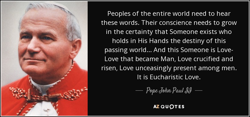 Peoples of the entire world need to hear these words. Their conscience needs to grow in the certainty that Someone exists who holds in His Hands the destiny of this passing world... And this Someone is Love- Love that became Man, Love crucified and risen, Love unceasingly present among men. It is Eucharistic Love. - Pope John Paul II