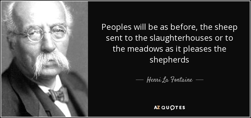 Peoples will be as before, the sheep sent to the slaughterhouses or to the meadows as it pleases the shepherds - Henri La Fontaine