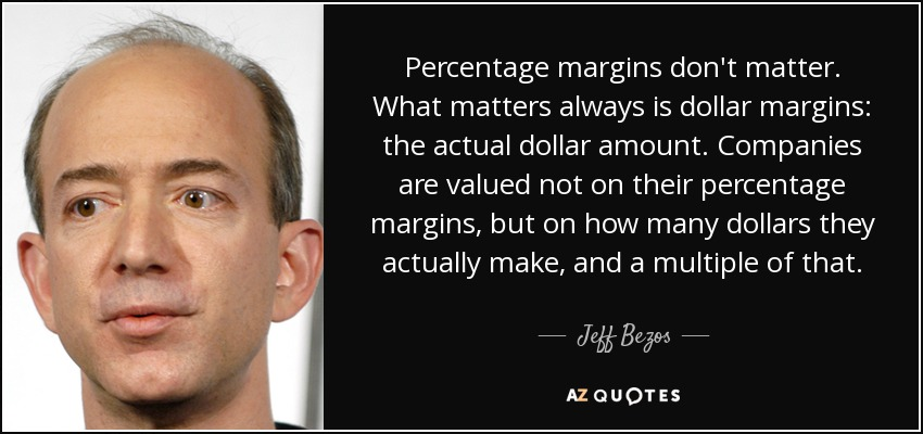 Percentage margins don't matter. What matters always is dollar margins: the actual dollar amount. Companies are valued not on their percentage margins, but on how many dollars they actually make, and a multiple of that. - Jeff Bezos