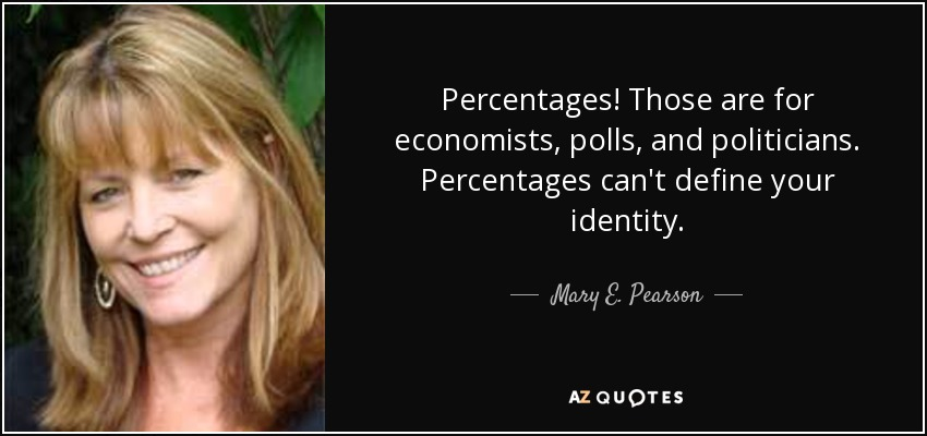 Percentages! Those are for economists, polls, and politicians. Percentages can't define your identity. - Mary E. Pearson