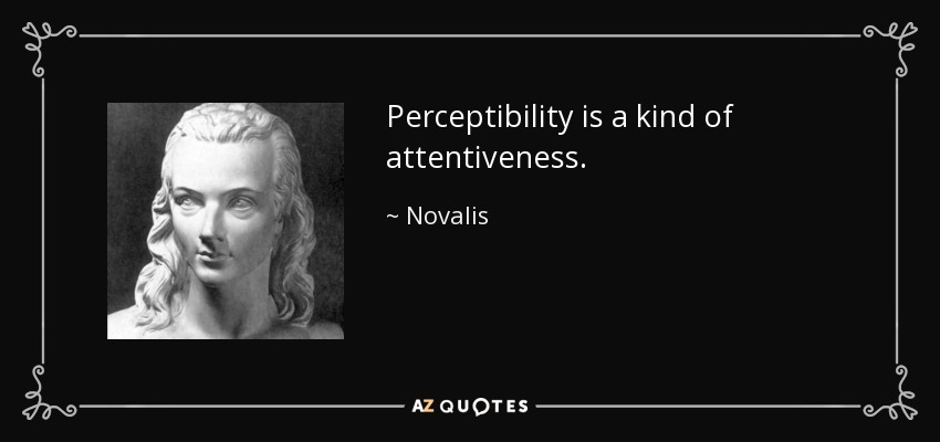 Perceptibility is a kind of attentiveness. - Novalis