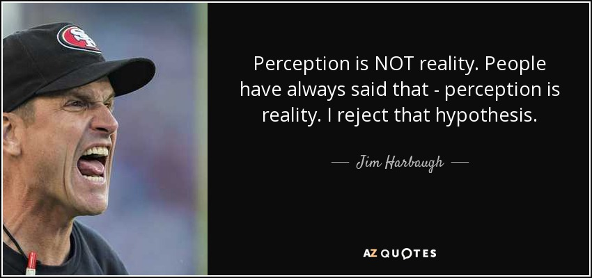 Perception is NOT reality. People have always said that - perception is reality. I reject that hypothesis. - Jim Harbaugh
