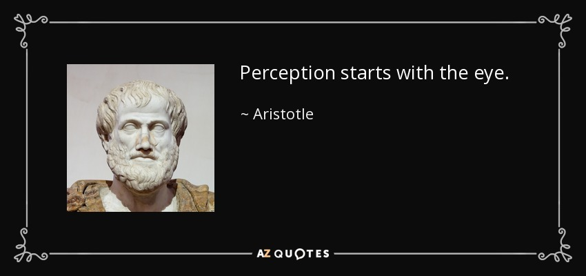 Perception starts with the eye. - Aristotle