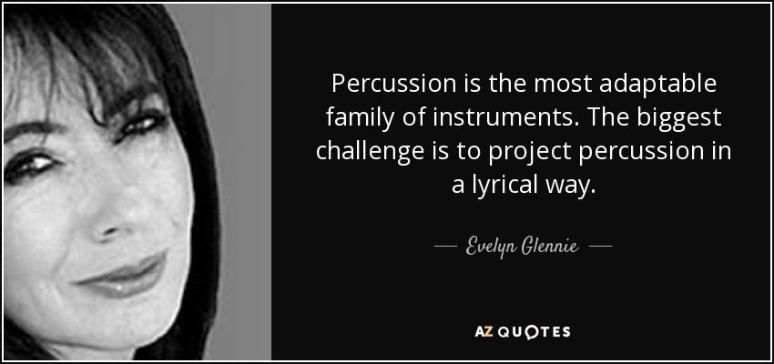 Percussion is the most adaptable family of instruments. The biggest challenge is to project percussion in a lyrical way. - Evelyn Glennie
