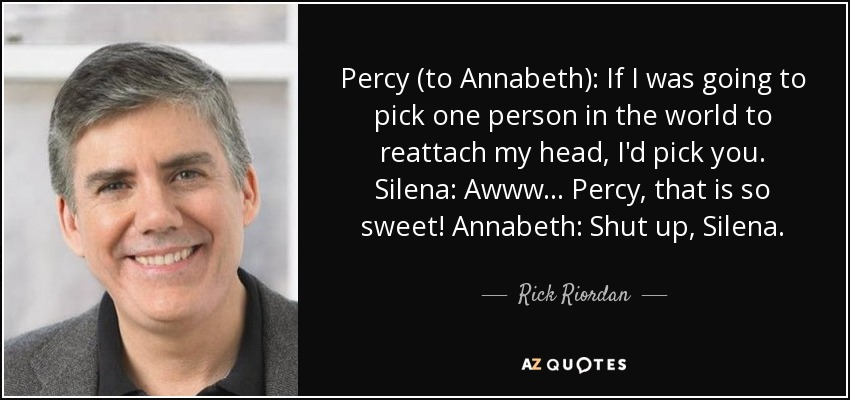 Percy (to Annabeth): If I was going to pick one person in the world to reattach my head, I'd pick you. Silena: Awww . . . Percy, that is so sweet! Annabeth: Shut up, Silena. - Rick Riordan