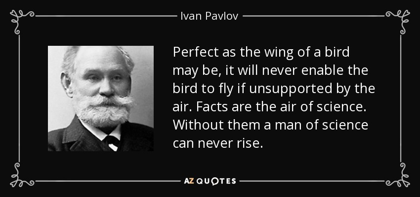 Perfect as the wing of a bird may be, it will never enable the bird to fly if unsupported by the air. Facts are the air of science. Without them a man of science can never rise. - Ivan Pavlov
