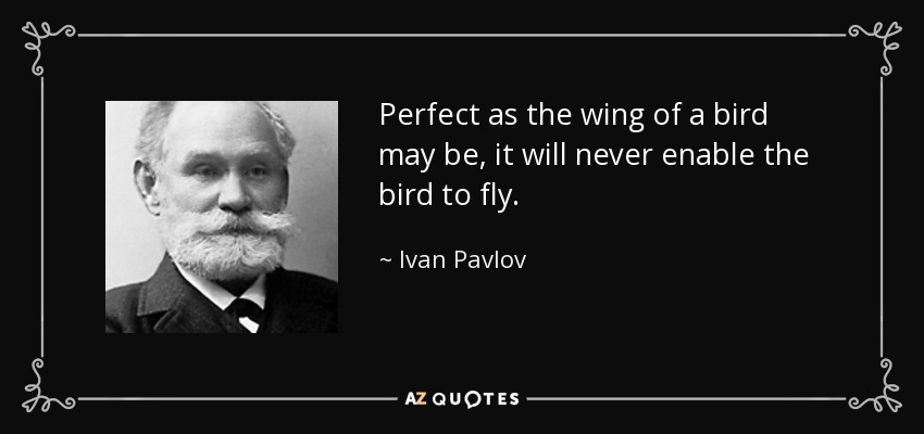 Perfect as the wing of a bird may be, it will never enable the bird to fly. - Ivan Pavlov