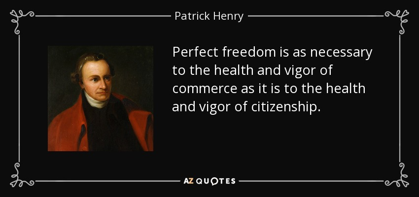 Perfect freedom is as necessary to the health and vigor of commerce as it is to the health and vigor of citizenship. - Patrick Henry