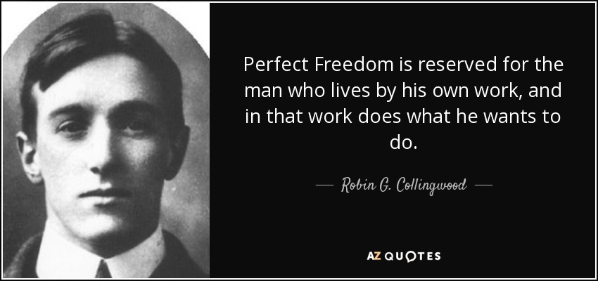 Perfect Freedom is reserved for the man who lives by his own work, and in that work does what he wants to do. - Robin G. Collingwood