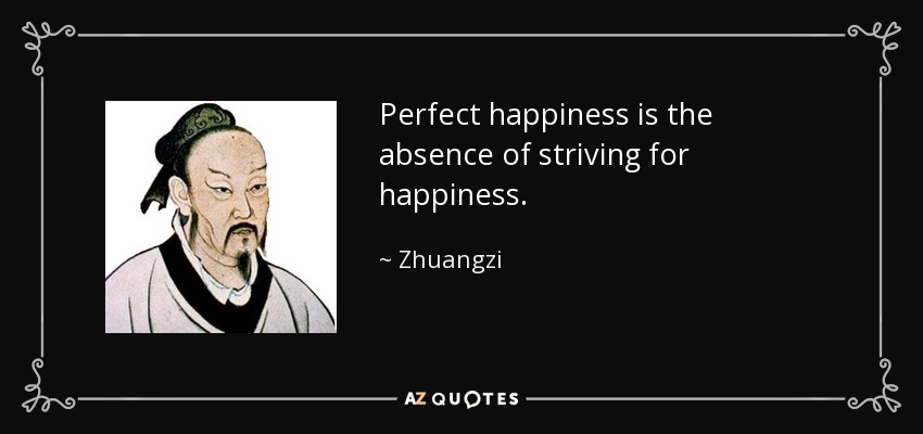 Perfect happiness is the absence of striving for happiness. - Zhuangzi