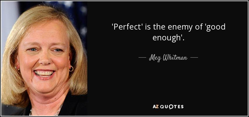 'Perfect' is the enemy of 'good enough'. - Meg Whitman