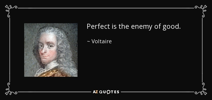 Perfect is the enemy of good. - Voltaire