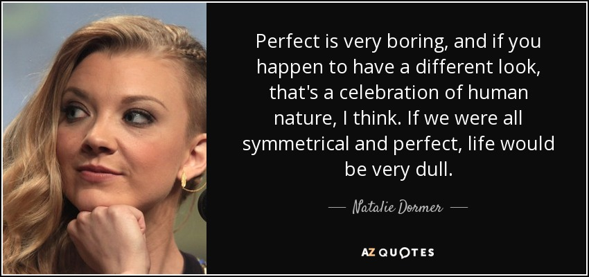 Perfect is very boring, and if you happen to have a different look, that's a celebration of human nature, I think. If we were all symmetrical and perfect, life would be very dull. - Natalie Dormer