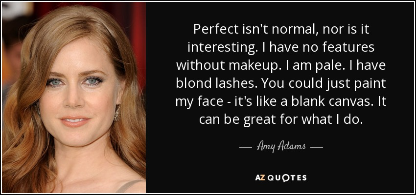 Perfect isn't normal, nor is it interesting. I have no features without makeup. I am pale. I have blond lashes. You could just paint my face - it's like a blank canvas. It can be great for what I do. - Amy Adams