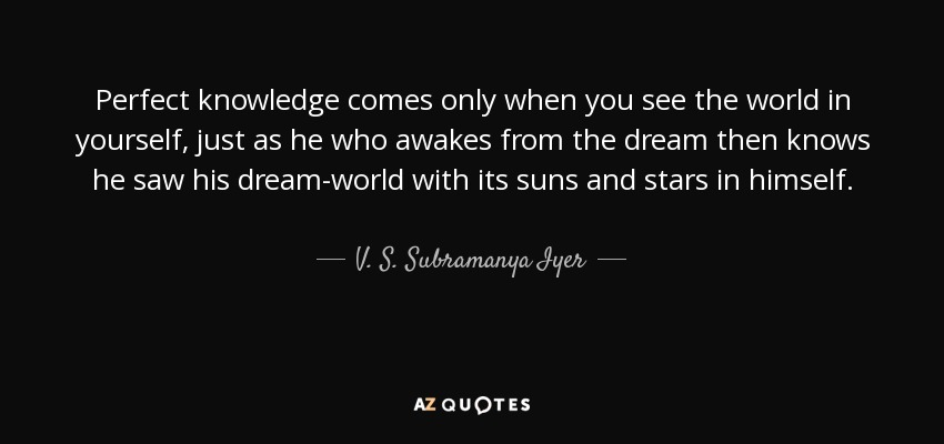 Perfect knowledge comes only when you see the world in yourself, just as he who awakes from the dream then knows he saw his dream-world with its suns and stars in himself. - V. S. Subramanya Iyer