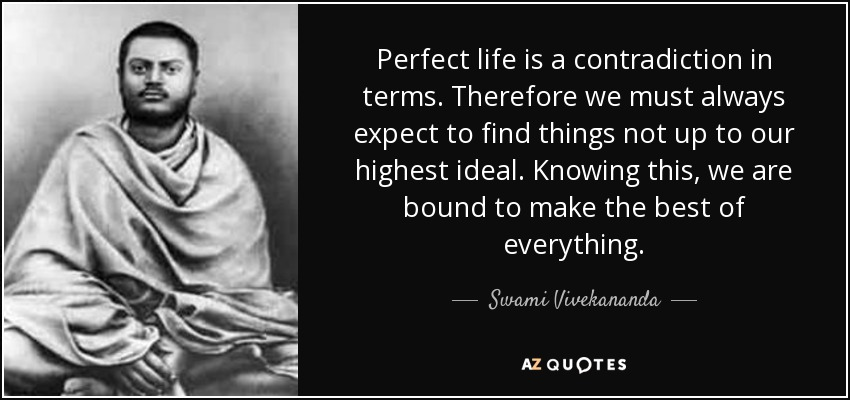 Perfect life is a contradiction in terms. Therefore we must always expect to find things not up to our highest ideal. Knowing this, we are bound to make the best of everything. - Swami Vivekananda