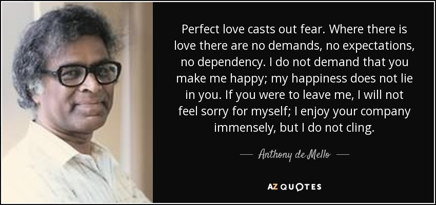 Perfect love casts out fear. Where there is love there are no demands, no expectations, no dependency. I do not demand that you make me happy; my happiness does not lie in you. If you were to leave me, I will not feel sorry for myself; I enjoy your company immensely, but I do not cling. - Anthony de Mello