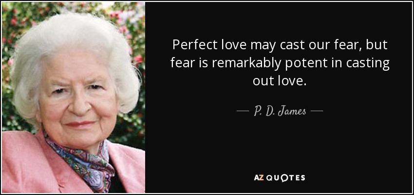 Perfect love may cast our fear, but fear is remarkably potent in casting out love. - P. D. James