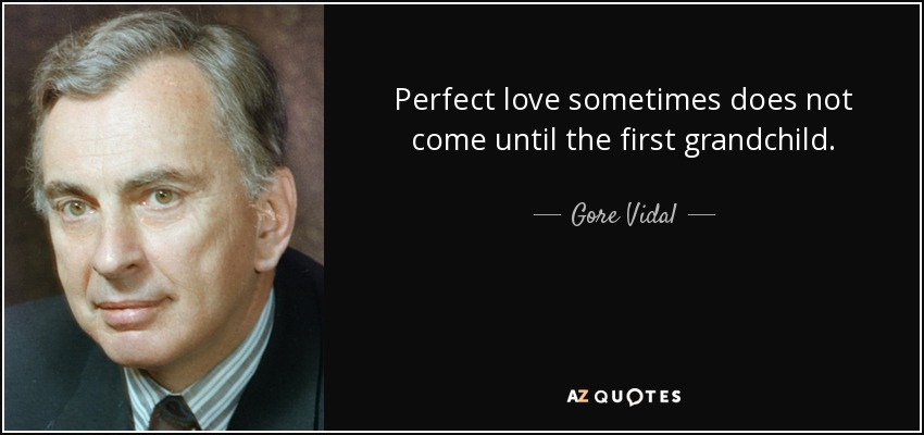 Perfect love sometimes does not come until the first grandchild. - Gore Vidal