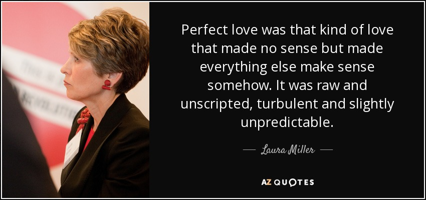 Perfect love was that kind of love that made no sense but made everything else make sense somehow. It was raw and unscripted, turbulent and slightly unpredictable. - Laura Miller