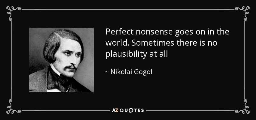 Perfect nonsense goes on in the world. Sometimes there is no plausibility at all - Nikolai Gogol