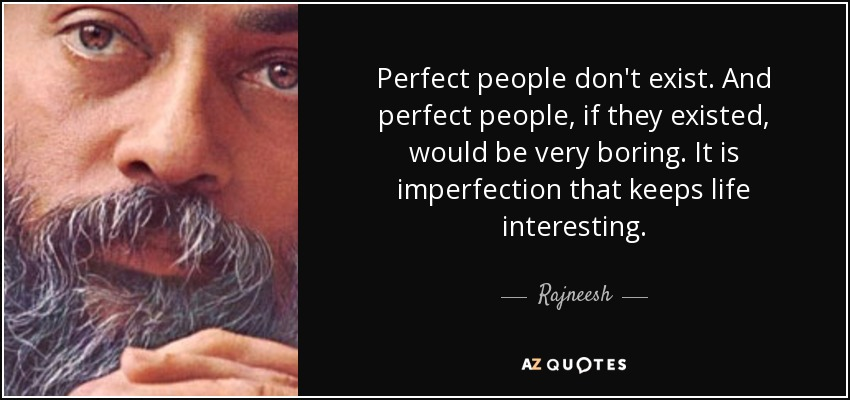 Perfect people don't exist. And perfect people, if they existed, would be very boring. It is imperfection that keeps life interesting. - Rajneesh