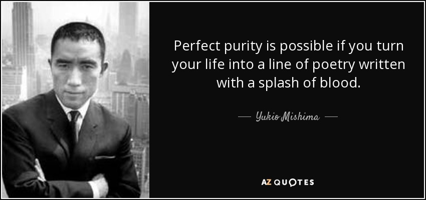 Perfect purity is possible if you turn your life into a line of poetry written with a splash of blood. - Yukio Mishima