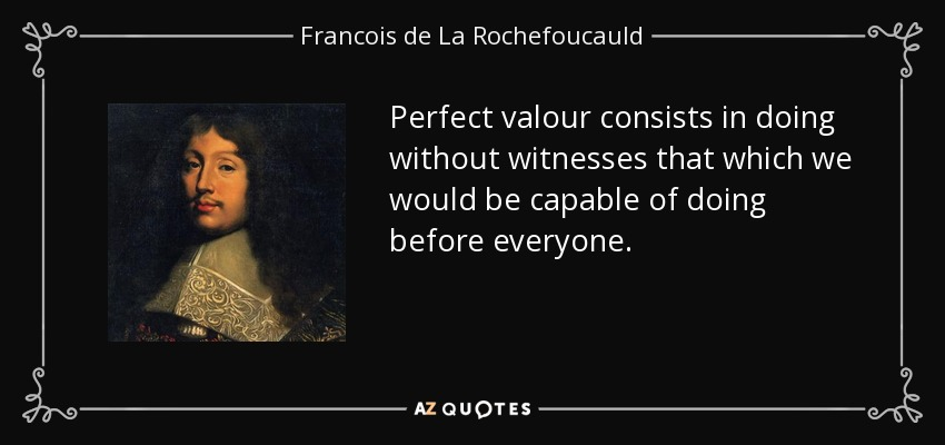 Perfect valour consists in doing without witnesses that which we would be capable of doing before everyone. - Francois de La Rochefoucauld