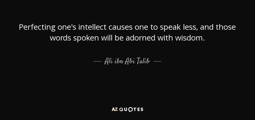 Perfecting one's intellect causes one to speak less, and those words spoken will be adorned with wisdom. - Ali ibn Abi Talib