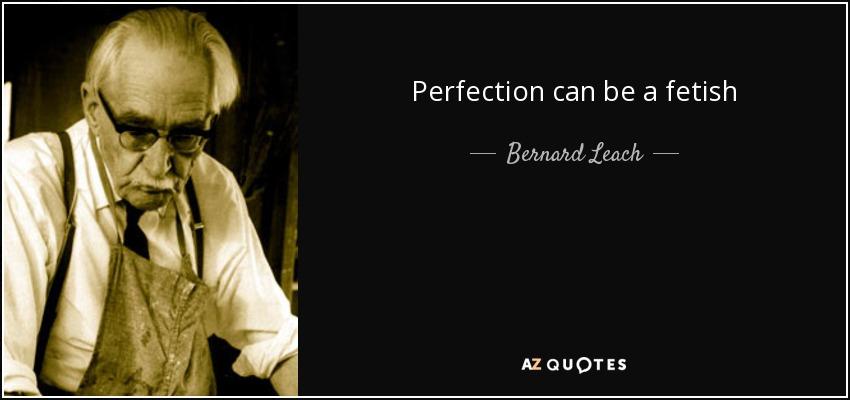 Perfection can be a fetish - Bernard Leach